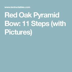 Red Oak Pyramid Bow: 11 Steps (with Pictures)
