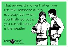 Funny Flirting Ecard: That awkward moment when you can text someone all day, everyday, but when you finally go out all you can talk about is the weather.