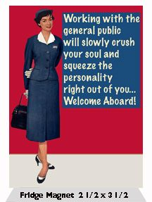 Working with the general public will slowly crush your soul and squeeze the personality right out of you… Welcome Aboard!
