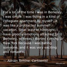 For a lot of the time I was in Berkeley, I was single. I was living in a kind of collegiate apartment by myself - it was like a protracted summer vacation. So at least in hindsight, I have gloomy emotions attached to Berkeley, whereas I started coming to New York because I was dating someone, and it was very exciting and romantic. — Adrian Tomine, Cartoonist Time Quotes, Work Quotes, Recurring Nightmares, Just Give Up, Hindsight, Asian American, Think Of Me, New Me, Very Excited