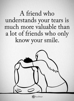 Friendship Quotes A friend who understands you tears is much more valuable than a lot of friends who only know your smile.