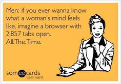 """Men: if you ever wanna know what a woman's mind feels like, imagine a browser with 2,857 tabs open. All. The. Time.  Reminds me of a part of a book """"For Men Only"""""""