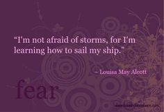 I'm not afraid of storms, for I'm learning how to sail my ship. ~Louisa May Alcott