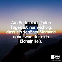 Am Ende eines jeden Tages ist nur wichtig, dass ein schöner Moment dabei war, der dich lächeln ließ.