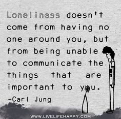 """Loneliness doesn't come from having no one around you, but from being unable to communicate the things that are important to you."" -Carl Jung"
