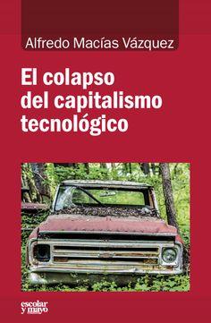 El colapso del capitalismo tecnológico / Alfredo Macías Vázquez Publication Madrid: Escolar y mayo, 2017