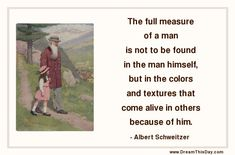 The full measure of a man is not to be found in the man himself, but in the colors and textures that come alive in others because of him. - ...