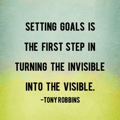 """""""Setting goals is the first step in turning the invisible into the visible."""" - Tony Robbins"""