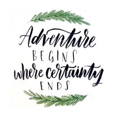 """Adventure begins where certainty ends"""