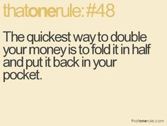 #48 The quickest way to double your money is to fold it in half and put in back in your pocket.