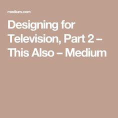 Designing for Television, Part 2 – This Also – Medium