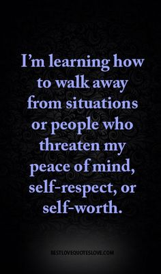 I'm learning how to walk away from situations or people who threaten my peace of mind, self-respect, or self-worth.
