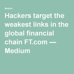 Hackers target the weakest links in the global financial chain FT.com — Medium