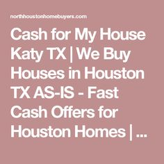 Cash for My House Katy TX | We Buy Houses in Houston TX AS-IS - Fast Cash Offers for Houston Homes | North Houston Home Buyers