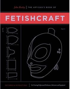 The Artisan's Book of Fetishcraft: Patterns and Instructions for Creating Professional Fetishwear, Restraints and Sen...