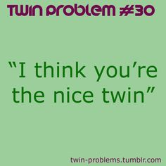 I never know what to say to this. I don't mind people thinking I am nice of course, and I don't want them to think my twin is mean. #dilemma