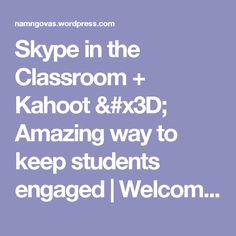 Skype in the Classroom + Kahoot = Amazing way to keep students engaged | Welcome To Mr Nam's Space