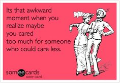 Its that awkward moment when you realize maybe you cared too much for someone who could care less.