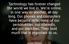 Technology has forever changed the world we live in. We're online, in one way or another, all day long. Our phones and computers have become reflections of our personalities, our interests, and our identities. They hold much that is important to us. - James Comey #ajpinvestment #investment #innovation #futureinvestment #technology