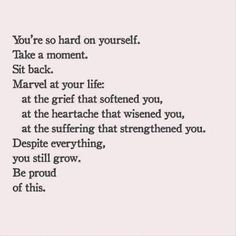Despite everything, you still grow. Be proud of this.