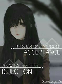 Acceptance is always right beside his friend, rejection.