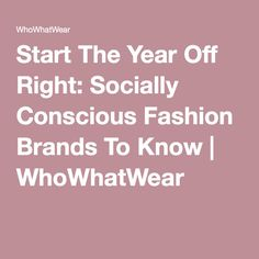 Start The Year Off Right: Socially Conscious Fashion Brands To Know   WhoWhatWear