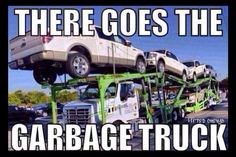 There goes the garbage truck!!! Powerstroke jokes. Chevy love. Hate Fords.
