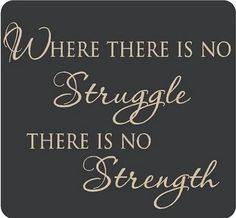 To have the realization of something , gives you strength , struggling makes you weak !