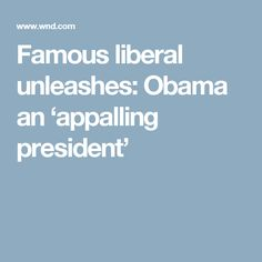 Famous liberal unleashes: Obama an 'appalling president'