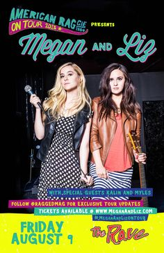 American Rag On Tour presents MEGAN & LIZ with Kalin and Myles Friday, August 9, 2013 at 7pm (doors open at 6pm) The Rave/Eagles Club - Milwaukee WI All Ages / 21+ to Drink  Advance tickets are $12.00 (General Admission) plus fees.