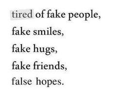 tired of fake people, fake smiles, fake hugs, fake friends, false hopes.