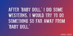 Quote by Carroll Baker => After 'Baby Doll,' I did some Westerns. I would try to do something so far away from 'Baby Doll.'