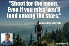 #Shoot for the moon and if you miss you will still be among the stars. - Norman Vincent Pealen