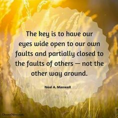 The key is to have our eyes wide open to our faults and partially closed to the faults of others-not the other way around.