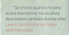 Alice nel paese delle meraviglie – Lewis Carroll  So chi ero quando mi sono svegliata stamattina, ma da allora devo essere cambiata diverse volte.