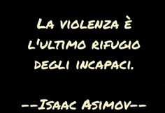La violenza è l'ultimo rifugio degli incapaci. Peace Quotes, Words Quotes, Life Quotes, Sayings, Motivational Messages, Inspirational Quotes, Isaac Asimov, Magic Words, Cool Words