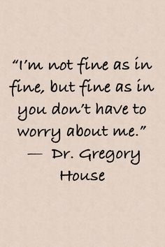 """I'm not fine as in fine, but fine as in you don't have to worry about me. Gregory House This is very INTJ :) Great Quotes, Quotes To Live By, Me Quotes, Inspirational Quotes, Im Fine Quotes, Sarcasm Quotes, Daily Quotes, Funny Quotes, Gregory House"