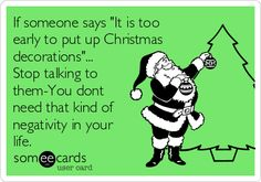 "If someone says ""It is too early to put up Christmas decorations""... Stop talking to them-You dont need that kind of negativity in your life. 