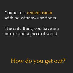 You're in a cement room with no windows or doors. The only thing you have is a mirror and a piece of wood. How do you get out?