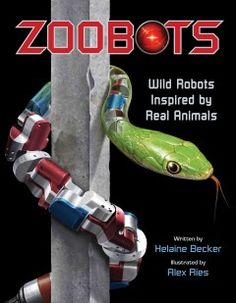 ZOOBOTS, by Helaine Becker (32 pgs): Profiles imagined robots that are based on real animals including bats, jellyfish, snakes, and more.