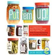 Put 'Em Up! : A Comprehensive Home Preserving Guide for the Creative Cook, from Drying and Freezing