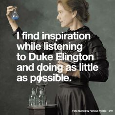 010 I find inspiration while listening to Duke Ellington and doing as little as possible.