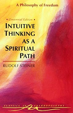 Intuitive Thinking As a Spiritual Path: A Philosophy of Freedom (Classics in Anthroposophy) by Rudolf Steiner http://www.amazon.com/dp/088010385X/ref=cm_sw_r_pi_dp_sBtlvb0X7NFPE