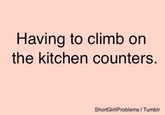 Short People Problem...so true.  I do it all the time. This is how I fixed the light bulb in the bathroom if you saw the light fixture you would laugh.....