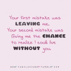 Your mistake was giving me the chance to realize I could live without you | CourtesyFOLLOW BEST LOVE QUOTES ON TUMBLR  FOR MORE LOVE QUOTES