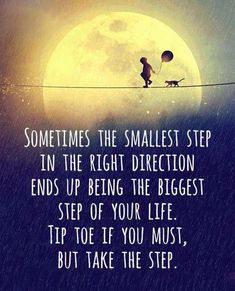 Sometimes the smallest step in the right direction ends up being the biggest step of your life. Tip toe if you must, but take the step. | Inspirasie vir tuisskool