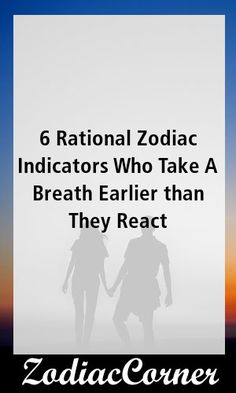 6 Rational Zodiac Indicators Who Take A Breath Earlier than They React