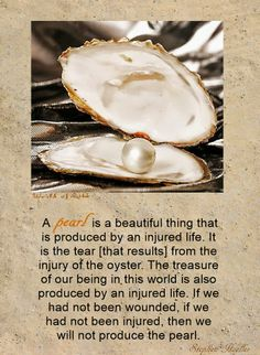 """A pearl is a beautiful thing that is produced by an injured life. It is the tear [that results] from the injury of the oyster. The treasure of our being in this world is also produced by an injured life. If we had not been wounded, if we had not been injured, then we will not produce the pearl."" ~Stephan A. Hoeller"