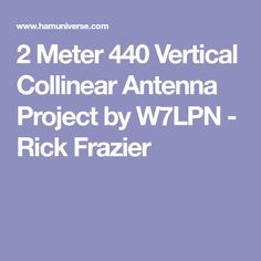 2 Meter 440 Vertical Collinear Antenna Project by W7LPN - Rick Frazier