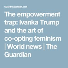 The empowerment trap: Ivanka Trump and the art of co-opting feminism | World news | The Guardian